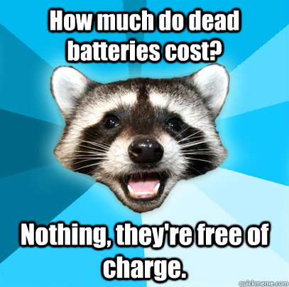 how much do dead batteries cost nothing theyre free of ch - Lame Pun Coon