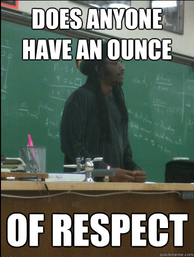 does anyone have an ounce of respect  - Rasta Science Teacher