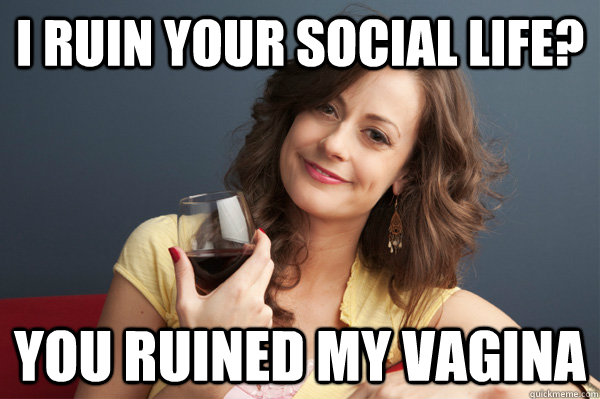 i ruin your social life you ruined my vagina  - Forever Resentful Mother