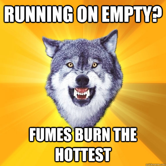 running on empty fumes burn the hottest - Courage Wolf
