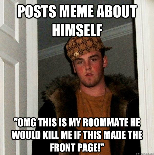 posts meme about himself omg this is my roommate he would k - Scumbag Steve