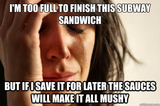 im too full to finish this subway sandwich but if i save it - First World Problems