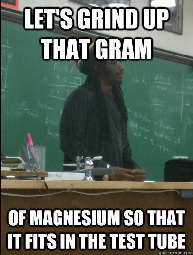 lets grind up that gram of magnesium so that it fits in the - Rasta Science Teacher