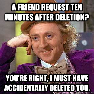 a friend request ten minutes after deletion youre right i - Condescending Wonka