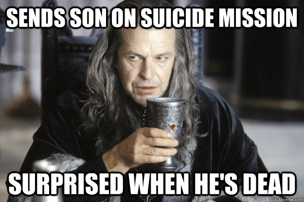 sends son on suicide mission surprised when hes dead - Scumbag Denethor