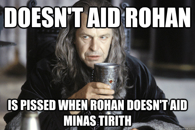 doesnt aid rohan is pissed when rohan doesnt aid minas tir - Scumbag Denethor