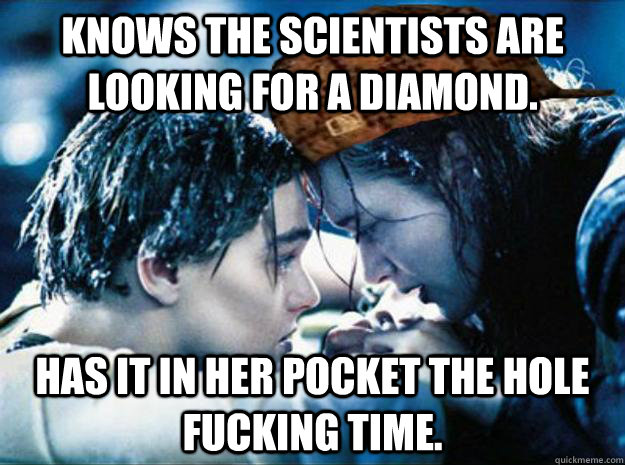 knows the scientists are looking for a diamond has it in he - Scumbag Rose
