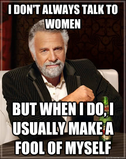 i dont always talk to women but when i do i usually make a - The Most Interesting Man In The World
