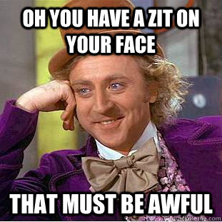oh you have a zit on your face that must be awful - Creepy Wonka