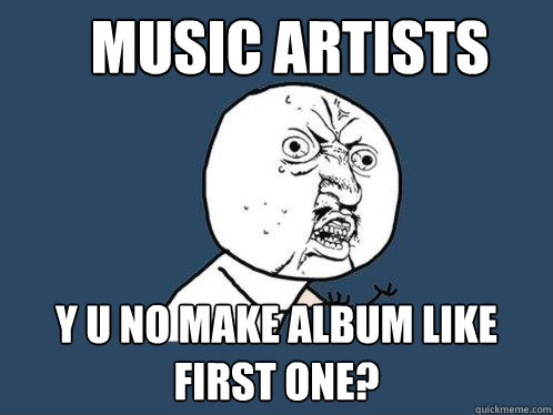 music artists y u no make album like first one - Y U No