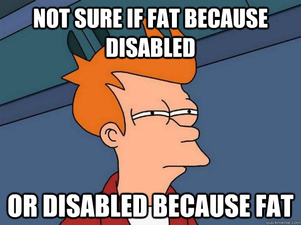 not sure if fat because disabled or disabled because fat - Futurama Fry