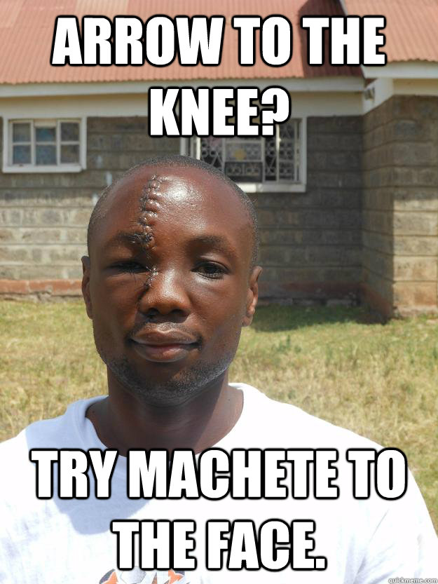 arrow to the knee try machete to the face - Omari