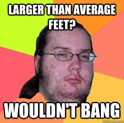 larger than average feet wouldnt bang - Butthurt Dweller