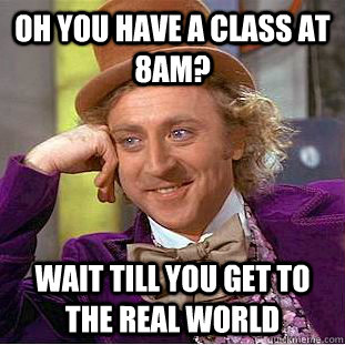 oh you have a class at 8am wait till you get to the real wo - Condescending Wonka