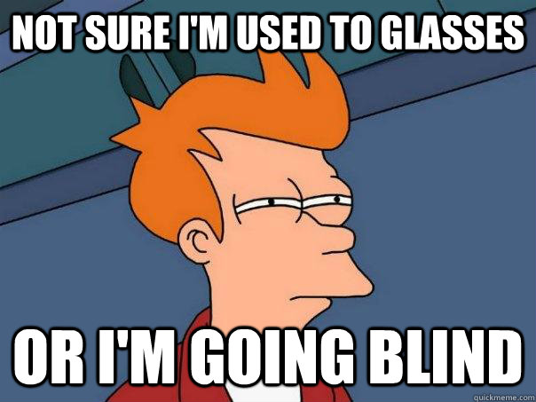 not sure im used to glasses or im going blind - Futurama Fry