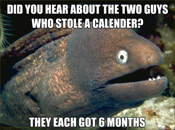 did you hear about the two guys who stole a calender they e - Bad Joke Eel