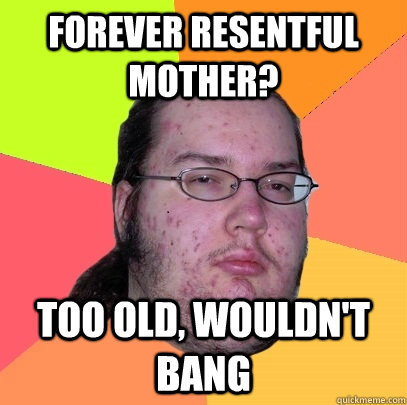 forever resentful mother too old wouldnt bang - Butthurt Dweller