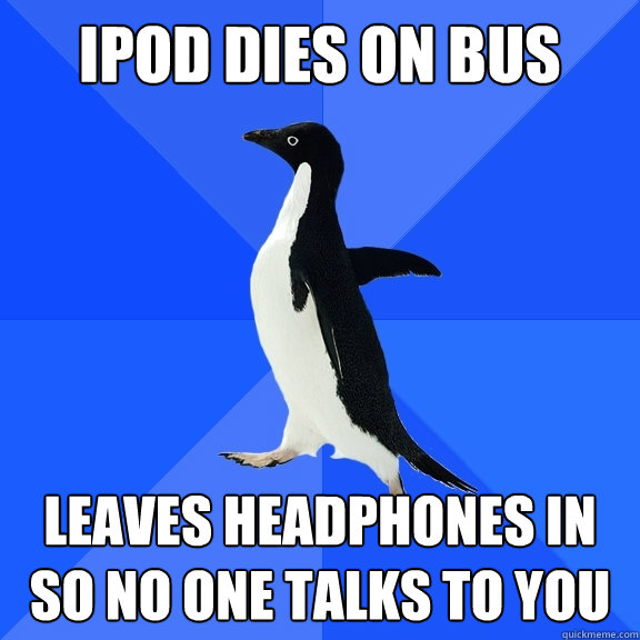 ipod dies on bus leaves headphones in so no one talks to you - Socially Awkward Penguin