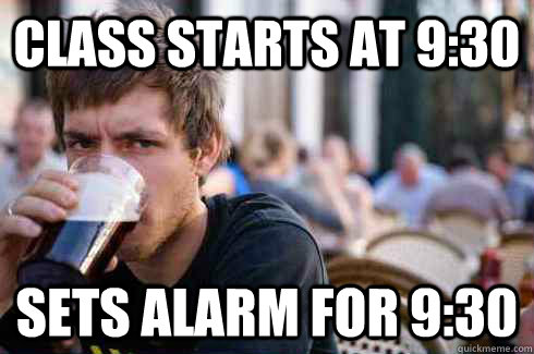 class starts at 930 sets alarm for 930 - Lazy College Senior