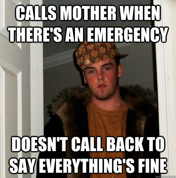 calls mother when theres an emergency doesnt call back to  - Scumbag Steve