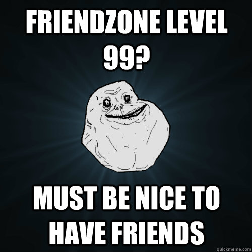 friendzone level 99 must be nice to have friends  - Forever Alone