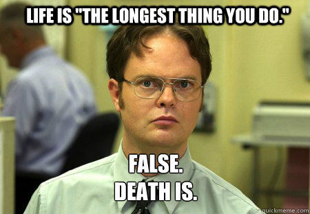 life is the longest thing you do false death is  - Schrute