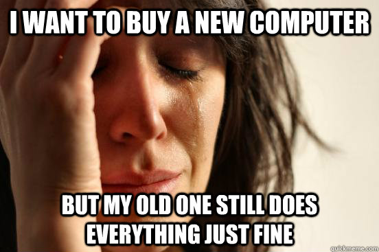 i want to buy a new computer but my old one still does every - First World Problems