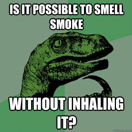 is it possible to smell smoke without inhaling it - Philosoraptor