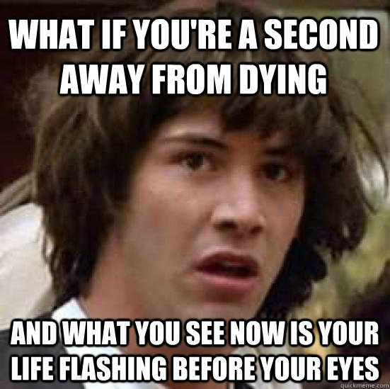 what if youre a second away from dying and what you see now - conspiracy keanu