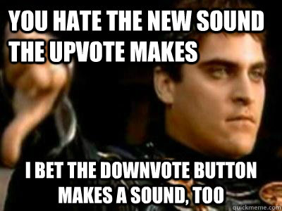 you hate the new sound the upvote makes i bet the downvote b - Downvoting Roman