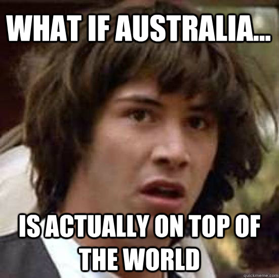 what if australia is actually on top of the world - conspiracy keanu