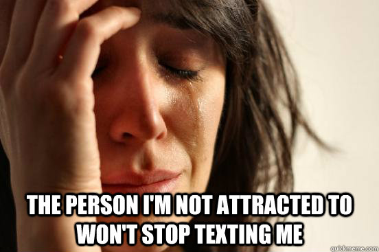 the person im not attracted to wont stop texting me - First World Problems