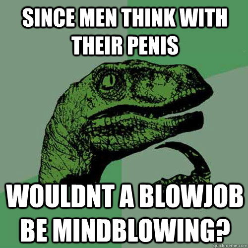 since men think with their penis wouldnt a blowjob be mindbl - Philosoraptor