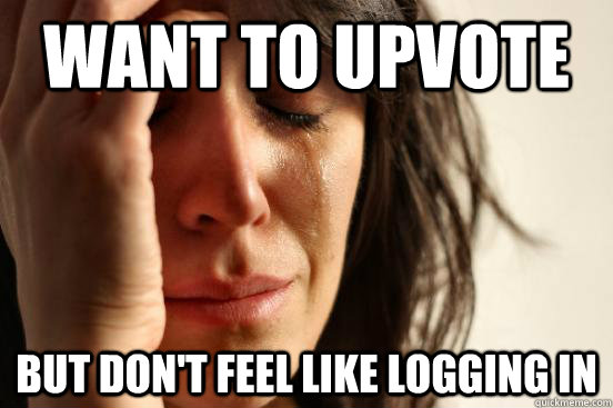 want to upvote but dont feel like logging in - First World Problems