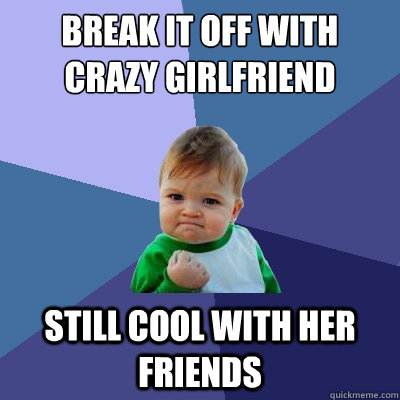 break it off with crazy girlfriend still cool with her frien - Success Kid