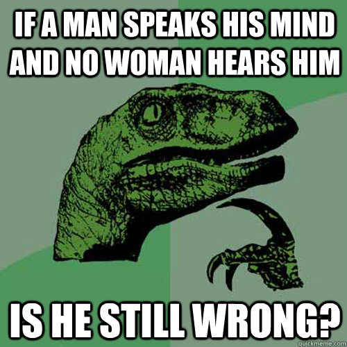 if a man speaks his mind and no woman hears him is he still  - Philosoraptor