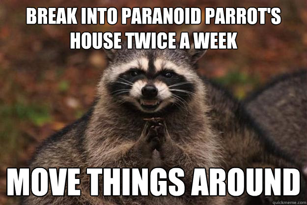 break into paranoid parrots house twice a week move things  - Evil Plotting Raccoon