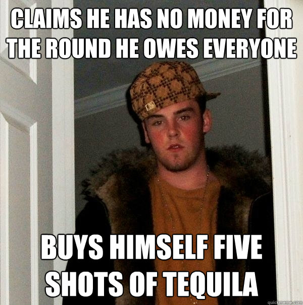 claims he has no money for the round he owes everyone buys h - Scumbag Steve