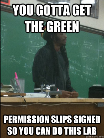 you gotta get the green permission slips signed so you can d - Rasta Science Teacher