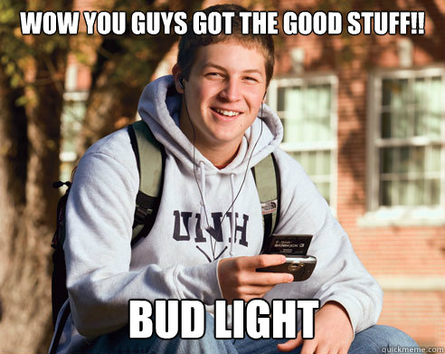 wow you guys got the good stuff bud light - College Freshman