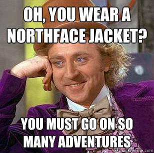 oh you wear a northface jacket you must go on so many adve - Condescending Wonka