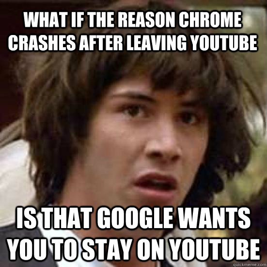 what if the reason chrome crashes after leaving youtube is t - conspiracy keanu
