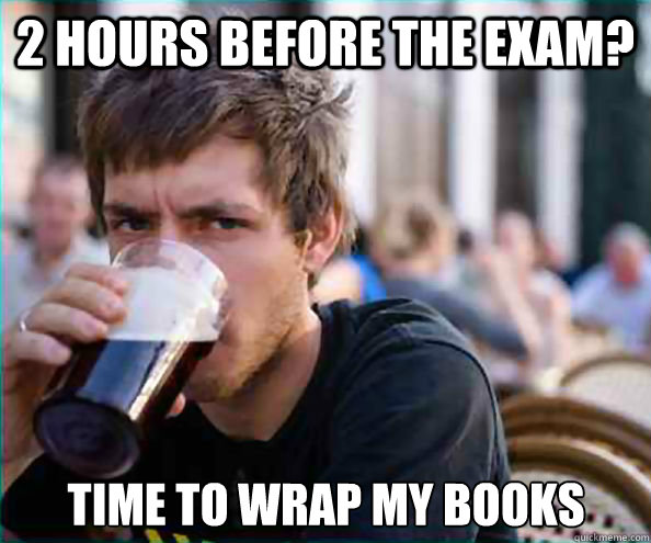 2 hours before the exam time to wrap my books - Lazy College Senior