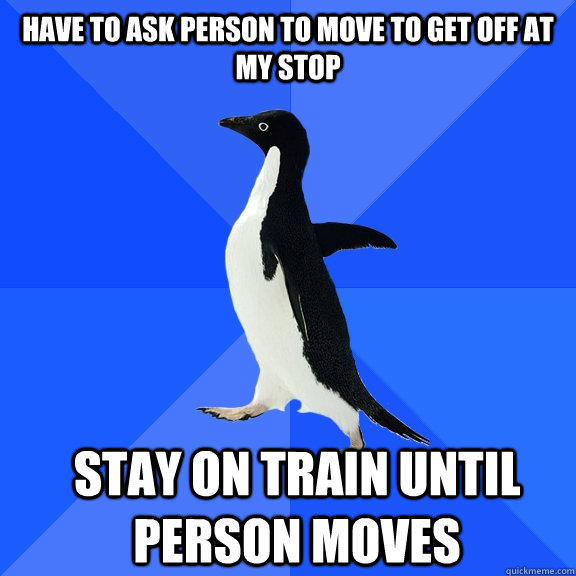 have to ask person to move to get off at my stop stay on tra - Socially Awkward Penguin