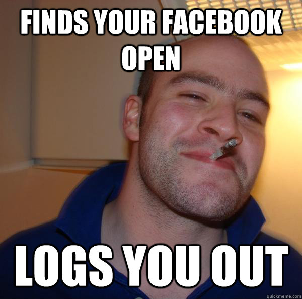 finds your facebook open logs you out - Good Guy Greg-