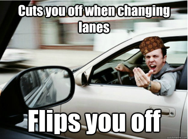 cuts you off when changing lanes flips you off -