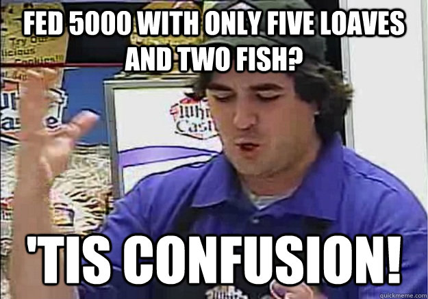 fed 5000 with only five loaves and two fish tis confusion - Confused Q