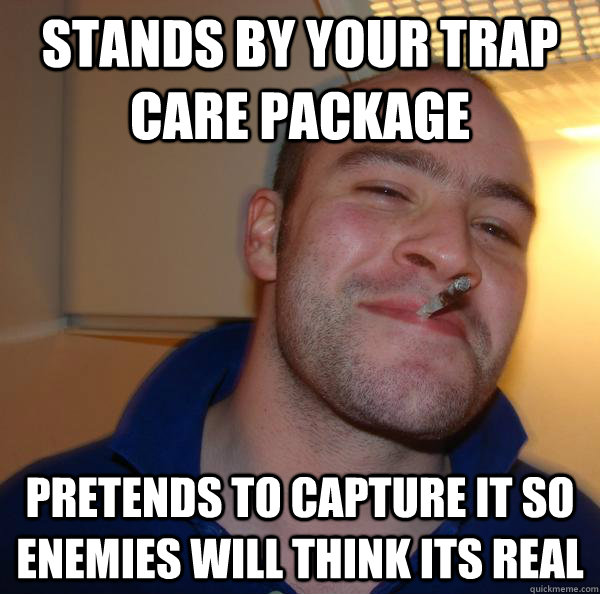 stands by your trap care package pretends to capture it so e - Good Guy Greg