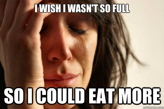 i wish i wasnt so full so i could eat more - First World Problems