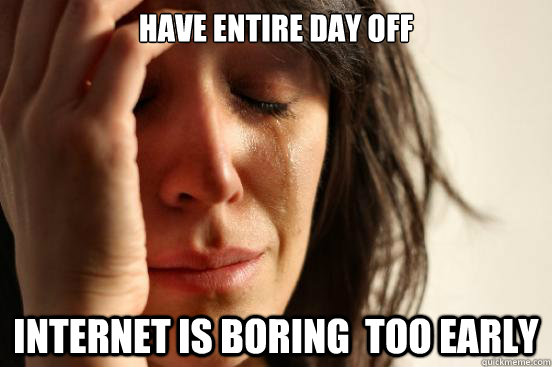 have entire day off internet is boring too early - First World Problems